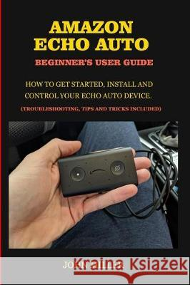 Amazon Echo Auto Beginner's User Guide: How to Get Started, Install and Control your Echo Auto Device. (Troubleshooting Tips and Tricks Included) John Miller 9781705544181