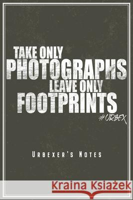 Take Only Photographs Leave Only Footprints - Urbexer's Notes: Urbex Notizbuch Planer Tagebuch (Liniert, 15 x 23 cm, 120 Linierte Seiten, 6