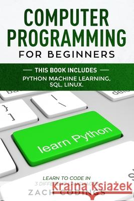Computer Programming for Beginners: This Book Includes: Python Machine Learning, SQL, LINUX. Learn to Code in 3 Different Languages Zach Codings 9781706743613
