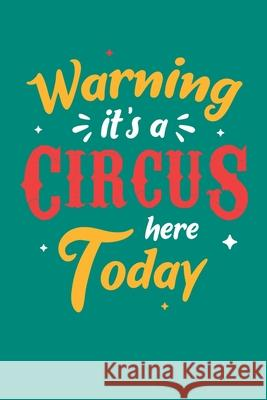 Warning It's A Circus Here Today: Circus Notebook, Carnivals Journal, Gift, Family Circus Staff, Clowns Birthday Party Circus Staff 9781709506178