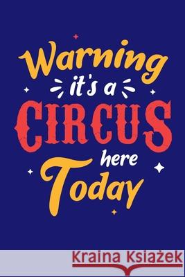Warning It's A Circus Here Today: Circus Notebook, Carnivals Journal, Gift, Family Circus Staff, Clowns Birthday Party Circus Staff 9781709506185