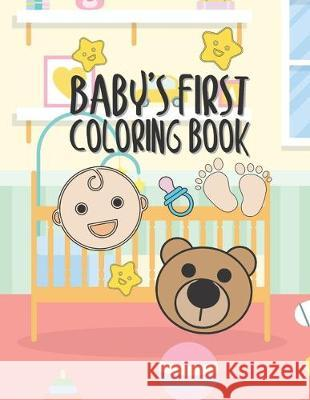 Baby's First Coloring Book: 25 Pages For Baby Or Toddler To Scribble & Enjoy Great Gift For Boy Girl Birthday Holiday Or Baby Shower Giggles And Kicks 9781712212714