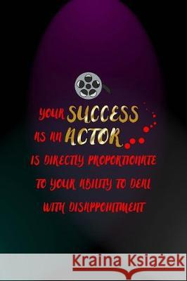 Your Success As An Actor Is Directly Proportionate To Your Ability To Deal With Disappointment: Notebook Journal Composition Blank Lined Diary Notepad Fionn Mil 9781712305430