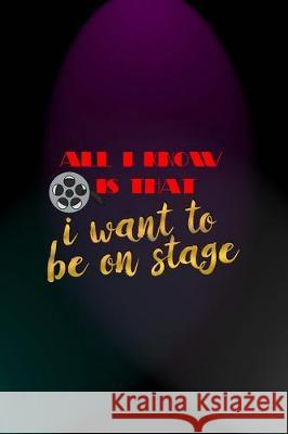 All I Know Is That I Want To Be On Stage: Notebook Journal Composition Blank Lined Diary Notepad 120 Pages Paperback Blue And Purple Light Actor Fionn Mil 9781712305607