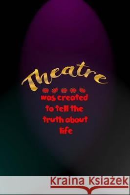 Theatre Was Created To Tell The Truth About Life: Notebook Journal Composition Blank Lined Diary Notepad 120 Pages Paperback Blue And Purple Light Act Fionn Mil 9781712305782