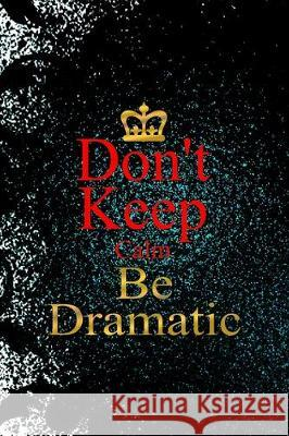 Don't Keep Calm Be Dramatic: Notebook Journal Composition Blank Lined Diary Notepad 120 Pages Paperback Black Ornamental Actor Joann Samuel 9781712306536