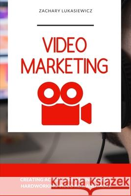 Video Marketing: Creating Actionable Online Videos, Hardworking Video Ads, and more Zachary Lukasiewicz 9781713017516