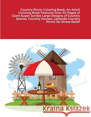 Country Picnic Coloring Book: An Adult Coloring Book Features Over 30 Pages of Giant Super Jumbo Large Designs of Country Scenes, Country Houses, La Beatrice Harrison 9781716715686