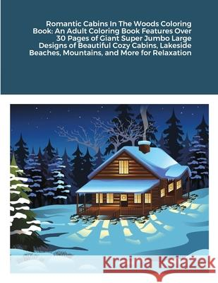 Romantic Cabins In The Woods Coloring Book: An Adult Coloring Book Features Over 30 Pages of Giant Super Jumbo Large Designs of Beautiful Cozy Cabins, Beatrice Harrison 9781716716416