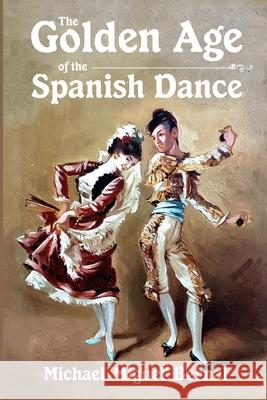 The Golden Age of the Spanish Dance Michael 'miguel' Bernal 9781716932991