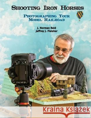 Shooting Iron Horses: Photographing Your Model Railroad Jeffrey J. Fleisher J. Norman Reid 9781716972911