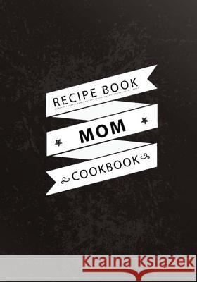 Mom Recipe Book: Blank Recipe Journal to Write in for Mom, Wife, Women, Cookbook Kitchen Recipe Book David Blank Publishing 9781717042613