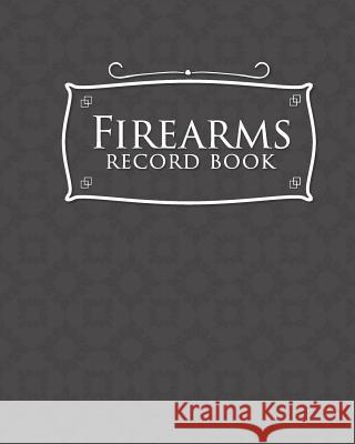 Firearms Record Book: Acquisition And Disposition Book, C&R, Firearm Log Book, Firearms Inventory Log Book, ATF Books, Grey Cover Rogue Plus Publishing 9781717054111