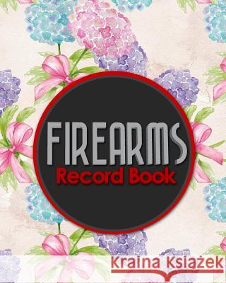 Firearms Record Book: Inventory, Acquisition & Disposition Record Book for Gun Owners, Hydrangea Flower Cover Rogue Plus Publishing 9781717055323