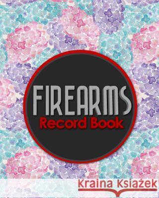 Firearms Record Book: ATF Bound Book, Gun Inventory, FFL A&D Book, Firearms Record Book, Hydrangea Flower Cover Rogue Plus Publishing 9781717055569
