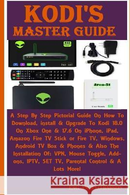 Kodi's Master Guide: A Step by Step Pictorial Guide on How to Download, Install & Upgrade to Kodi 18.0 on Xbox One & 17.6 on Iphone, Ipad, Eng Angelo Babson 9781717077660