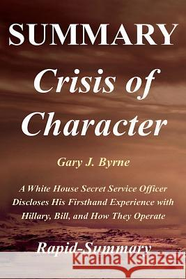 Summary - Crisis of Character: By Gary J. Byrne - A White House Secret Service Officer Discloses His Firsthand Experience with Hillary, Bill, and How Rapid-Summary 9781717079039