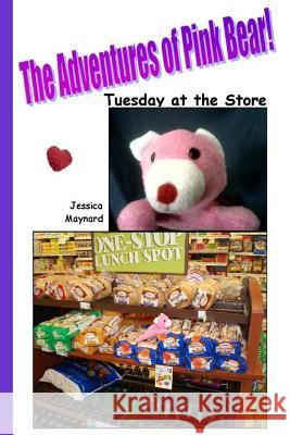 The Adventures of Pink Bear: Tuesday at the Store Jessica a. Maynard 9781717247209
