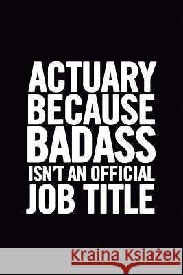 Actuary Because Badass Isn't an Official Job Title: Ruled 100 Pages 6x9 Funny Notebook for Actuaries, Cool Gag Gift for the Office, Cute and Nice Jour Journals Fo 9781717357489