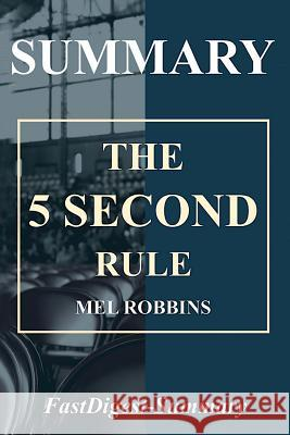 Summary 5 Second Rule: Mel Robbins - Transform Your Life, Work, and Confidence with Everyday Courage Fastdigest-Summary 9781717362827