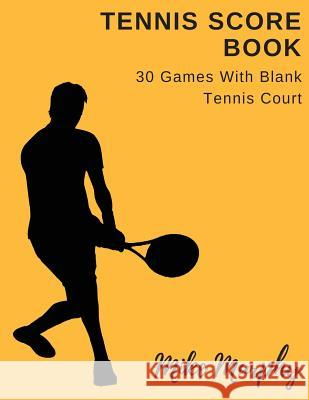 Tennis Score Book: For Single Player, 30 Games with Blank Tennis Court Mike Murphy 9781717487094