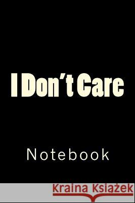 I Don't Care: Notebook Wild Pages Press 9781717490780