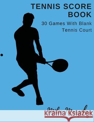 Tennis Score Book: For Double Players, 30 Games with Blank Tennis Court Mike Murphy 9781717497574