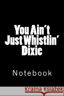 You Ain't Just Whistlin' Dixie: Notebook Wild Pages Press 9781717525321