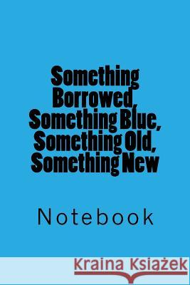 Something Borrowed, Something Blue, Something Old, Something New: Notebook Wild Pages Press 9781717525710