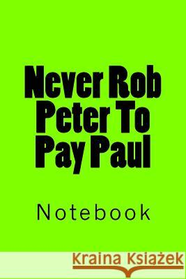 Never Rob Peter to Pay Paul: Notebook Wild Pages Press 9781717526175