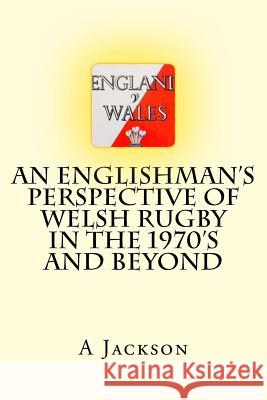 An Englishman's Perspective of Welsh Rugby in the 1970's and Beyond Mr A. W. Jackson 9781717589200