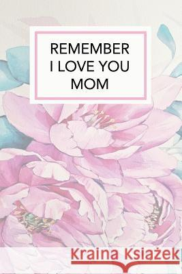 Remember I Love You Mom: Remember I Love You Mom Mothers Day Gift, 110 Page Ruled Notebook, 6x9inch, Novelty Mothers Day Gifts from Daughter or Forget Me Nott 9781717596345