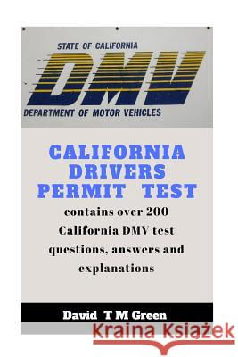 California Drivers Permit Test: Over 200 DMV Test Questions and Answer Explained David T. M. Green 9781717599575