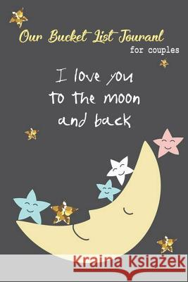 Our Bucket List Journal for Couples I Love You to the Moon and Back Janis Journal Publishing 9781717735607