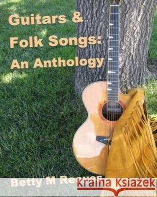Guitars & Folk Songs: An Anthology Betty M. Reeves 9781717885494