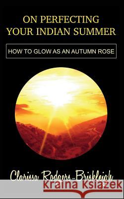 On Perfecting Your Indian Summer: How to Glow as an Autumn Rose Ej Lamprey Clarissa Rodgers-Briskleigh 9781717970596