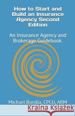 How to Start and Build an Insurance Agency. Edition 2: An Insurance Agency and Brokerage Guidebook. Michael Bonilla 9781718007635