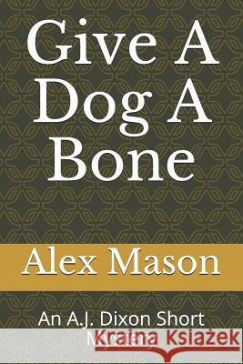 Give a Dog a Bone: An A.J. Dixon Short Mystery Chris Bosley Alex Mason 9781718087651