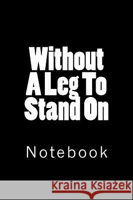 Without a Leg to Stand on: Notebook Wild Pages Press 9781718633957