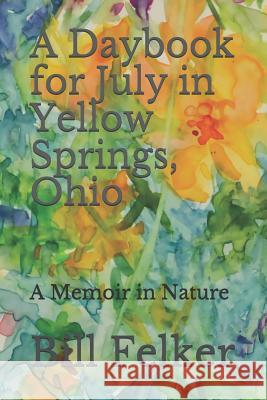 A Daybook for July in Yellow Springs, Ohio: A Memoir in Nature Bill Felker 9781718673649