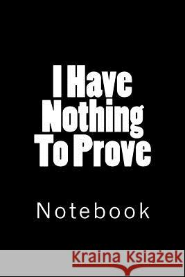I Have Nothing to Prove: Notebook Wild Pages Press 9781718697850