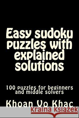 Easy Sudoku Puzzles with Explained Solutions: 100 Puzzles for Beginners and Middle Solvers Mr Khoan V 9781719005326