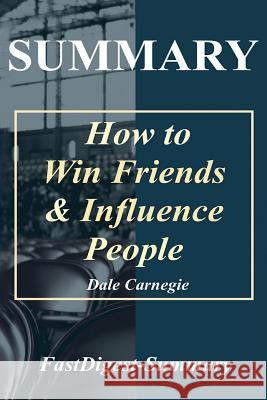 Summary How to Win Friends & Influence People: Dale Carnegie Fastdigest-Summary 9781719108492