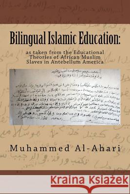 Bilingual Islamic Education: As Taken from the Educational Theories of African Muslim Slaves in Antebellum America Muhammed A. Al-Ahari 9781719179973 Createspace Independent Publishing Platform