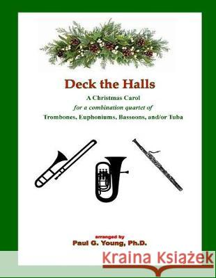 Deck the Halls: For a Combination Quartet of Trombones, Euphoniums, Bassoons, And/Or Tuba Paul G. Youn 9781719227315