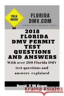 2018 Florida DMV Permit Test Questions and Answers: Over 200 Florida DMV Test Questions Answered and Explained David T. M. Green 9781719284226