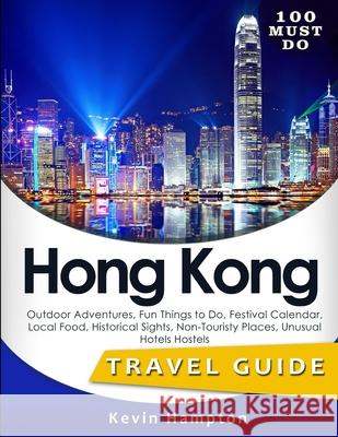 100 Must Do Hong Kong: Outdoor Adventures, Fun Things to Do, Festival Calendar, Local Food, Historical Sights, Non-Touristy Places, Unusual H Kevin Hampton 9781719284998