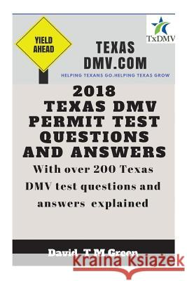 2018 Texas DMV Test Questions ANS Answers: Over 200 Texas DMV Questions Answered and Explained David T. M. Green 9781719289740