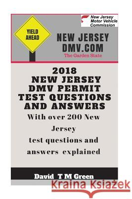 2018 New Jersey DMV Test Questions and Answers: Over 200 New Jersey Test Questions Answered and Explained David T. M. Green 9781719290401