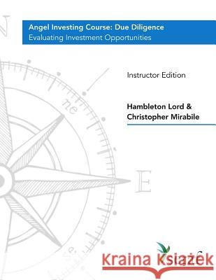 Angel Investing Course - Due Diligence: Evaluating Investment Opportunities - Instructor Edition Hambleton Lord Christopher Mirabile 9781719311878